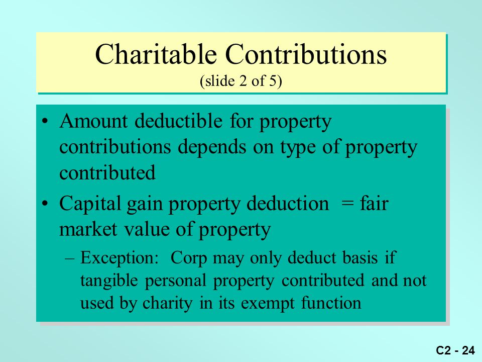 C2 - 24 Charitable Contributions (slide 2 of 5) Amount deductible for property contributions depends on type of property contributed Capital gain prop