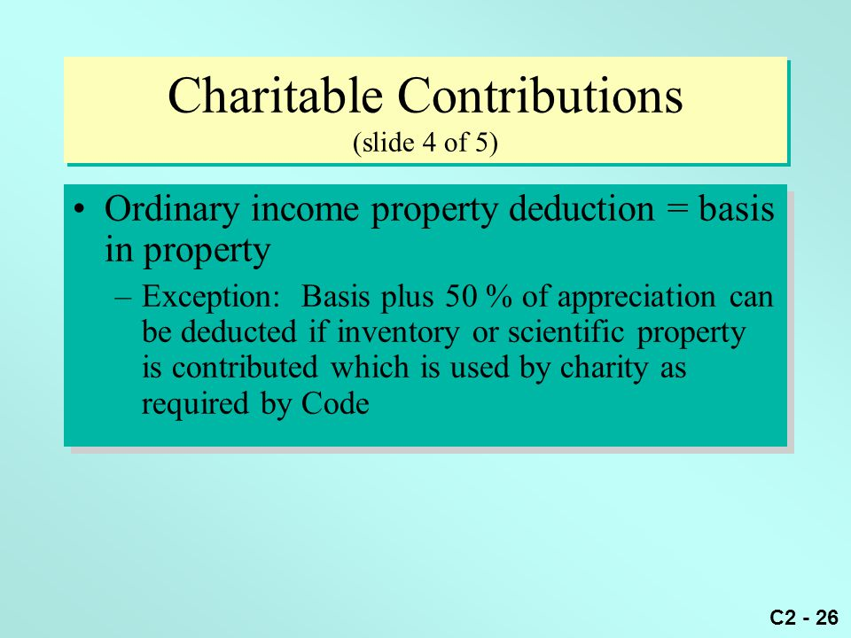 C2 - 26 Charitable Contributions (slide 4 of 5) Ordinary income property deduction = basis in property –Exception: Basis plus 50 % of appreciation can