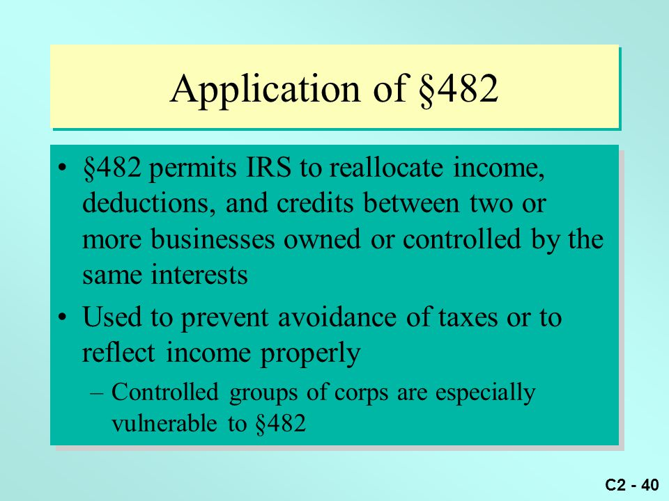 C2 - 40 Application of §482 §482 permits IRS to reallocate income, deductions, and credits between two or more businesses owned or controlled by the s