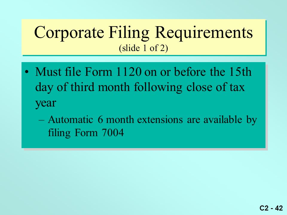 C2 - 42 Corporate Filing Requirements (slide 1 of 2) Must file Form 1120 on or before the 15th day of third month following close of tax year –Automat