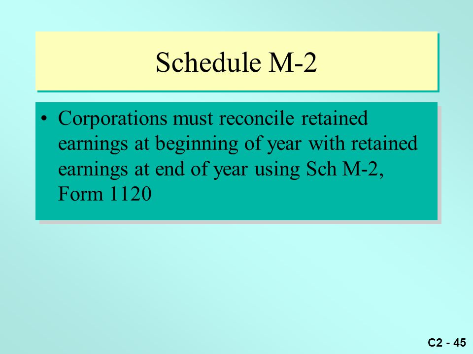 C2 - 45 Schedule M-2 Corporations must reconcile retained earnings at beginning of year with retained earnings at end of year using Sch M-2, Form 1120