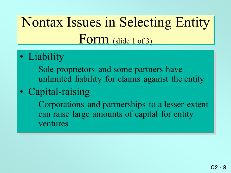 C2 - 8 Nontax Issues in Selecting Entity Form (slide 1 of 3) Liability –Sole proprietors and some partners have unlimited liability for claims against