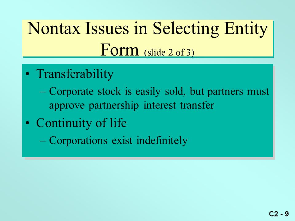 C2 - 9 Nontax Issues in Selecting Entity Form (slide 2 of 3) Transferability –Corporate stock is easily sold, but partners must approve partnership in