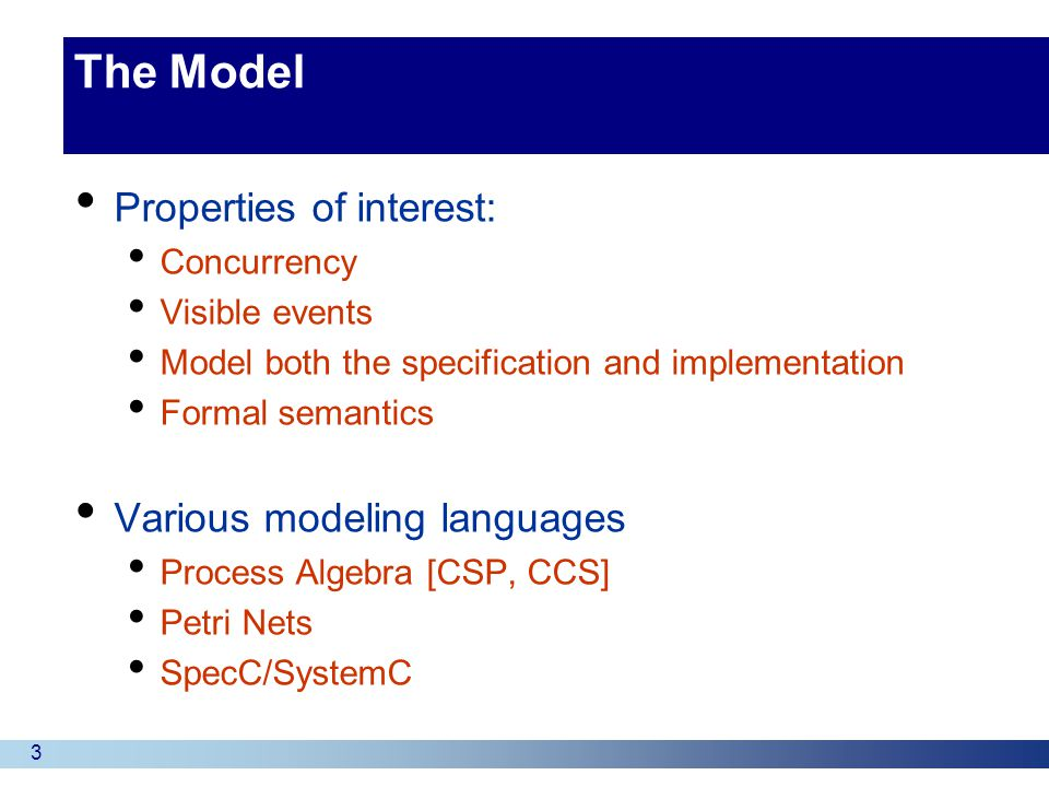 3 The Model Properties of interest: Concurrency Visible events Model both the specification and implementation Formal semantics Various modeling languages Process Algebra [CSP, CCS] Petri Nets SpecC/SystemC