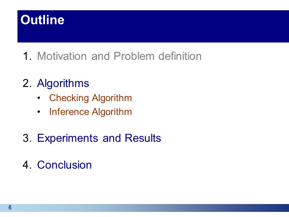 17 Outline 1.Motivation and Problem definition 2.Algorithms Checking Algorithm Inference Algorithm 3.Experiments and Results 4.Conclusion