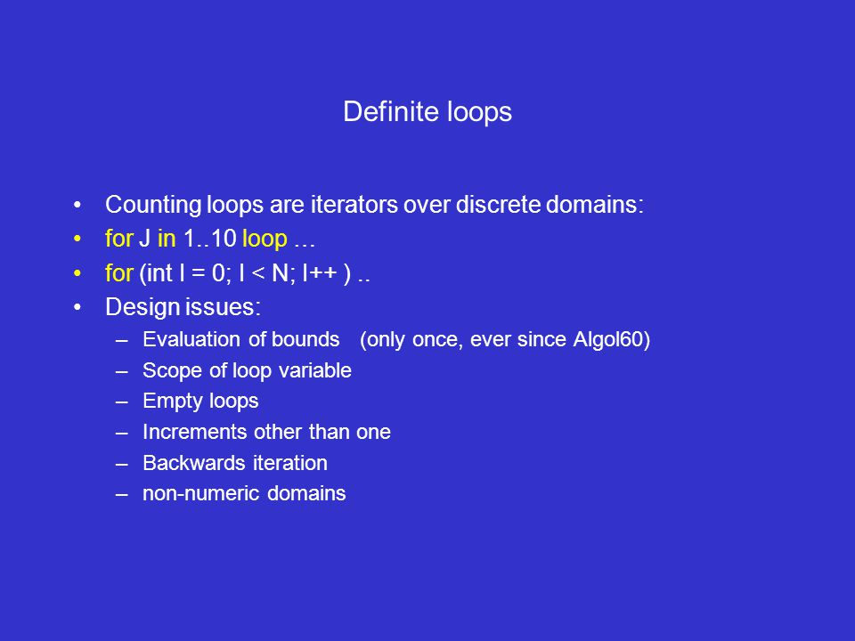 Definite loops Counting loops are iterators over discrete domains: for J in 1..10 loop … for (int I = 0; I < N; I++ )..