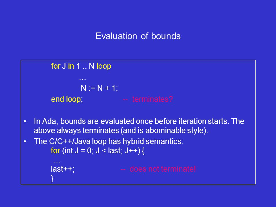 Evaluation of bounds for J in 1.. N loop … N := N + 1; end loop; -- terminates.