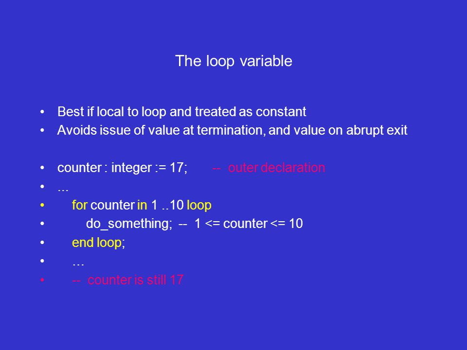 The loop variable Best if local to loop and treated as constant Avoids issue of value at termination, and value on abrupt exit counter : integer := 17; -- outer declaration...