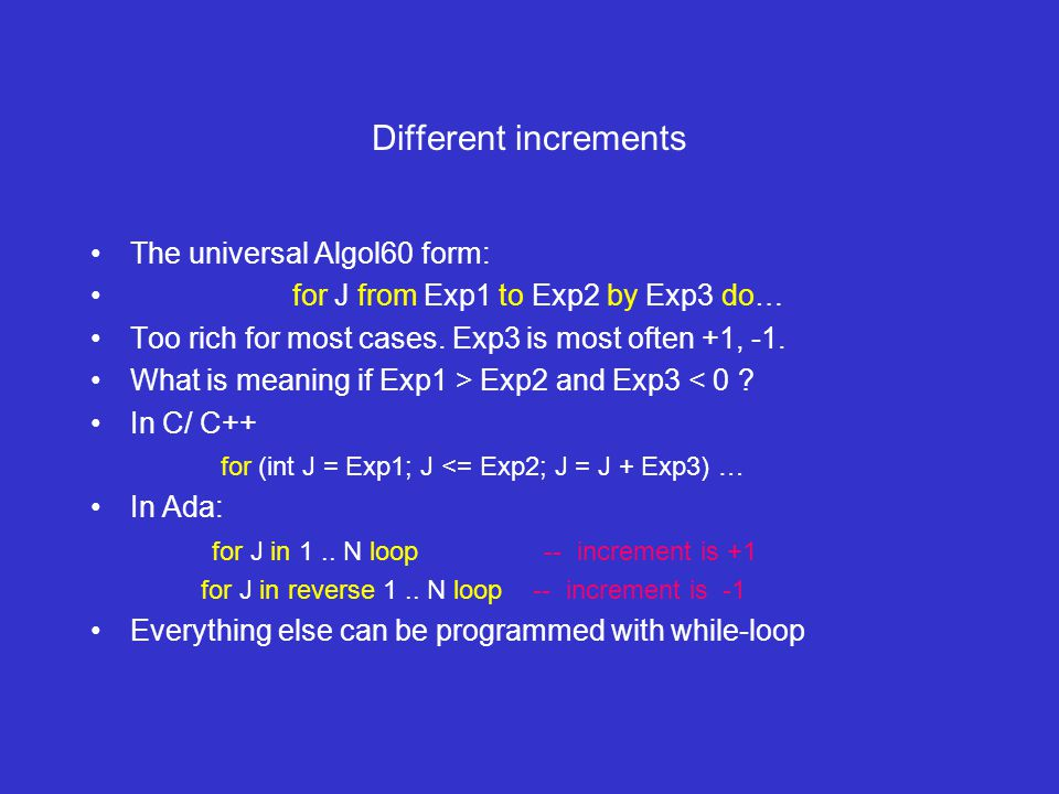 Different increments The universal Algol60 form: for J from Exp1 to Exp2 by Exp3 do… Too rich for most cases.