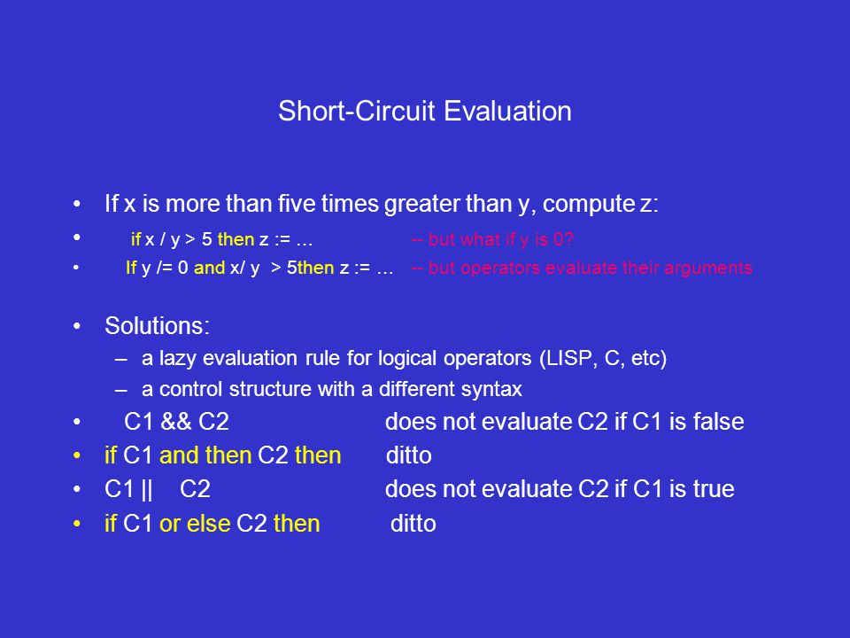 Short-Circuit Evaluation If x is more than five times greater than y, compute z: if x / y > 5 then z := … -- but what if y is 0.