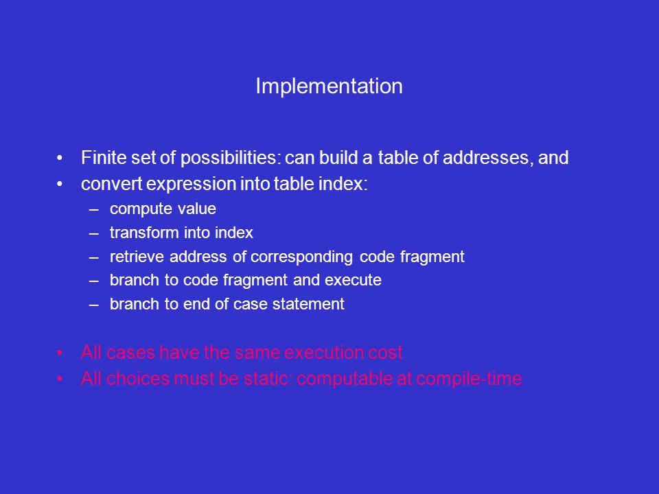 Implementation Finite set of possibilities: can build a table of addresses, and convert expression into table index: –compute value –transform into index –retrieve address of corresponding code fragment –branch to code fragment and execute –branch to end of case statement All cases have the same execution cost All choices must be static: computable at compile-time