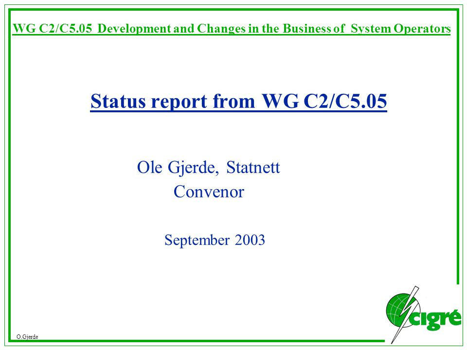 O.Gjerde WG C2/C5.05 Development and Changes in the Business of System Operators Status report from WG C2/C5.05 Ole Gjerde, Statnett Convenor September 2003