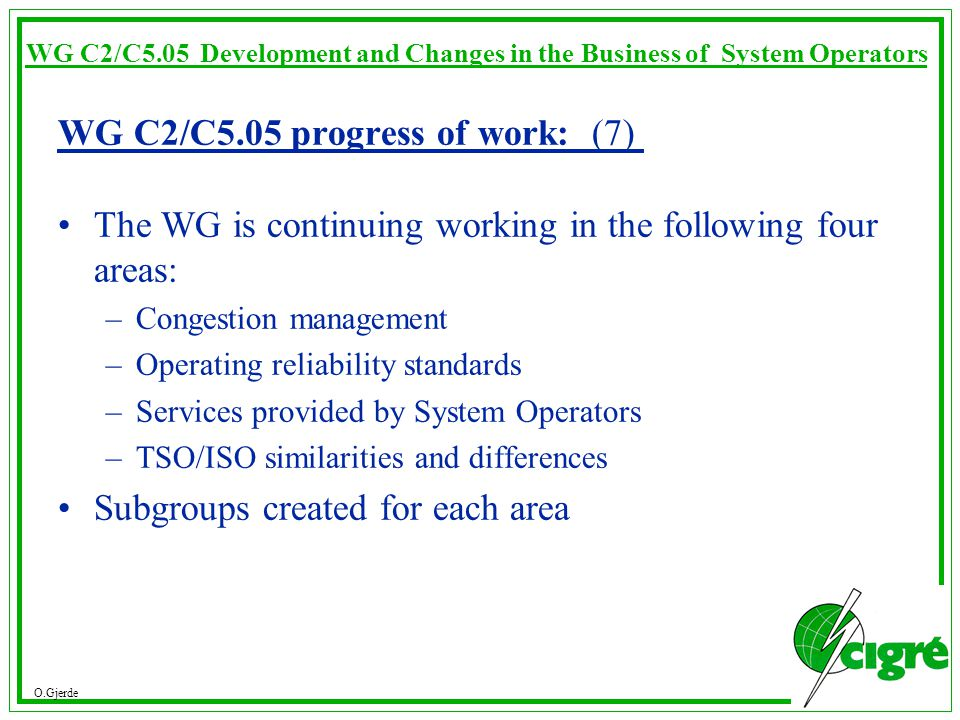 O.Gjerde WG C2/C5.05 Development and Changes in the Business of System Operators WG C2/C5.05 progress of work: (7) The WG is continuing working in the following four areas: –Congestion management –Operating reliability standards –Services provided by System Operators –TSO/ISO similarities and differences Subgroups created for each area