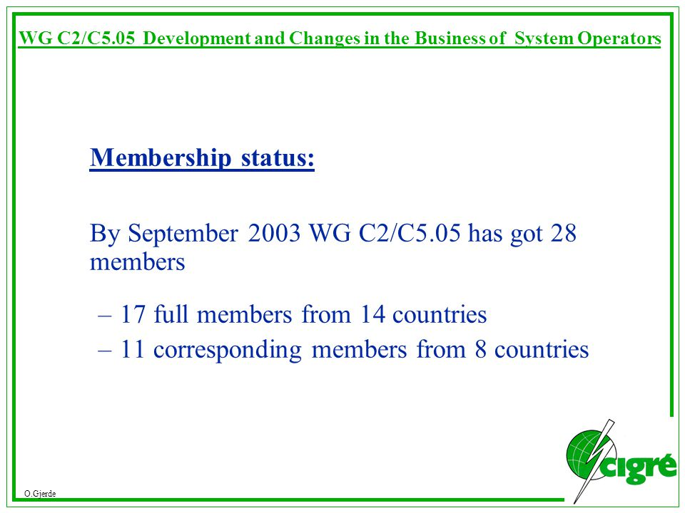 O.Gjerde WG C2/C5.05 Development and Changes in the Business of System Operators Membership status: By September 2003 WG C2/C5.05 has got 28 members –17 full members from 14 countries –11 corresponding members from 8 countries