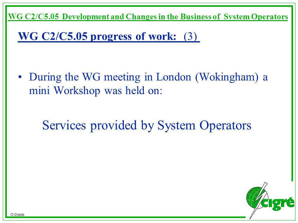 O.Gjerde WG C2/C5.05 Development and Changes in the Business of System Operators WG C2/C5.05 progress of work: (3) During the WG meeting in London (Wokingham) a mini Workshop was held on: Services provided by System Operators