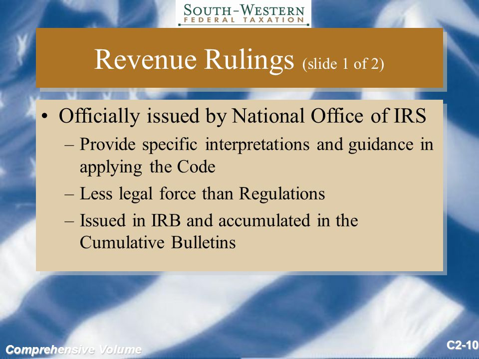 Comprehensive Volume C2-10 Revenue Rulings (slide 1 of 2) Officially issued by National Office of IRS –Provide specific interpretations and guidance in applying the Code –Less legal force than Regulations –Issued in IRB and accumulated in the Cumulative Bulletins Officially issued by National Office of IRS –Provide specific interpretations and guidance in applying the Code –Less legal force than Regulations –Issued in IRB and accumulated in the Cumulative Bulletins