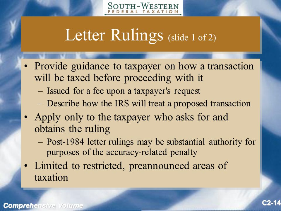 Comprehensive Volume C2-14 Letter Rulings (slide 1 of 2) Provide guidance to taxpayer on how a transaction will be taxed before proceeding with it –Issued for a fee upon a taxpayer s request –Describe how the IRS will treat a proposed transaction Apply only to the taxpayer who asks for and obtains the ruling –Post-1984 letter rulings may be substantial authority for purposes of the accuracy-related penalty Limited to restricted, preannounced areas of taxation Provide guidance to taxpayer on how a transaction will be taxed before proceeding with it –Issued for a fee upon a taxpayer s request –Describe how the IRS will treat a proposed transaction Apply only to the taxpayer who asks for and obtains the ruling –Post-1984 letter rulings may be substantial authority for purposes of the accuracy-related penalty Limited to restricted, preannounced areas of taxation