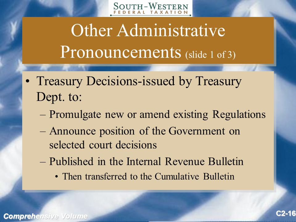 Comprehensive Volume C2-16 Other Administrative Pronouncements (slide 1 of 3) Treasury Decisions-issued by Treasury Dept.