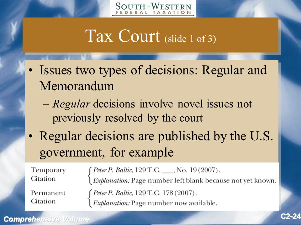 Comprehensive Volume C2-24 Tax Court (slide 1 of 3) Issues two types of decisions: Regular and Memorandum –Regular decisions involve novel issues not previously resolved by the court Regular decisions are published by the U.S.