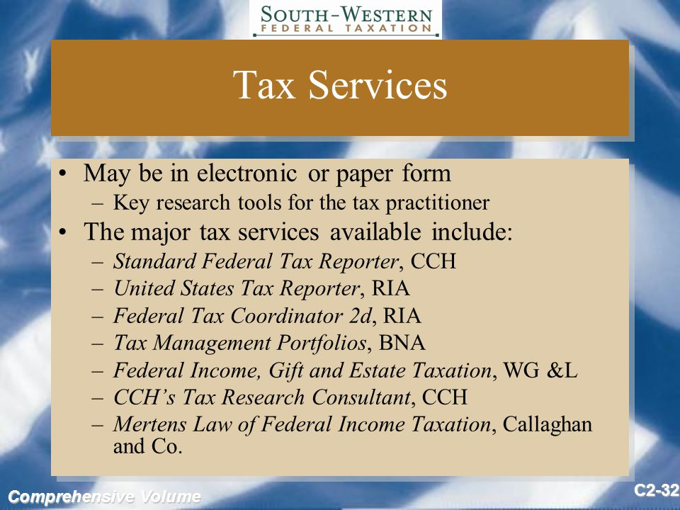 Comprehensive Volume C2-32 Tax Services May be in electronic or paper form –Key research tools for the tax practitioner The major tax services available include: –Standard Federal Tax Reporter, CCH –United States Tax Reporter, RIA –Federal Tax Coordinator 2d, RIA –Tax Management Portfolios, BNA –Federal Income, Gift and Estate Taxation, WG &L –CCH's Tax Research Consultant, CCH –Mertens Law of Federal Income Taxation, Callaghan and Co.