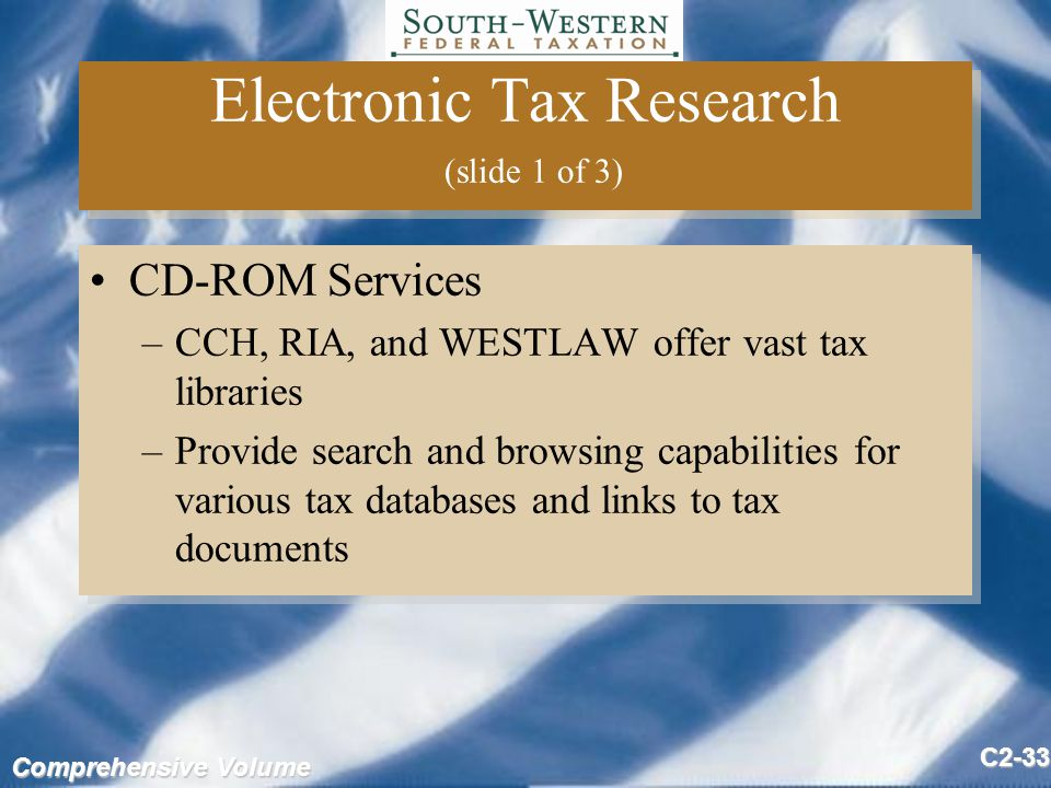 Comprehensive Volume C2-33 Electronic Tax Research (slide 1 of 3) CD-ROM Services –CCH, RIA, and WESTLAW offer vast tax libraries –Provide search and browsing capabilities for various tax databases and links to tax documents CD-ROM Services –CCH, RIA, and WESTLAW offer vast tax libraries –Provide search and browsing capabilities for various tax databases and links to tax documents