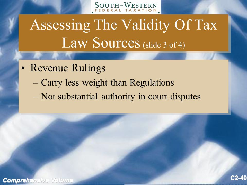 Comprehensive Volume C2-40 Assessing The Validity Of Tax Law Sources (slide 3 of 4) Revenue Rulings –Carry less weight than Regulations –Not substantial authority in court disputes Revenue Rulings –Carry less weight than Regulations –Not substantial authority in court disputes