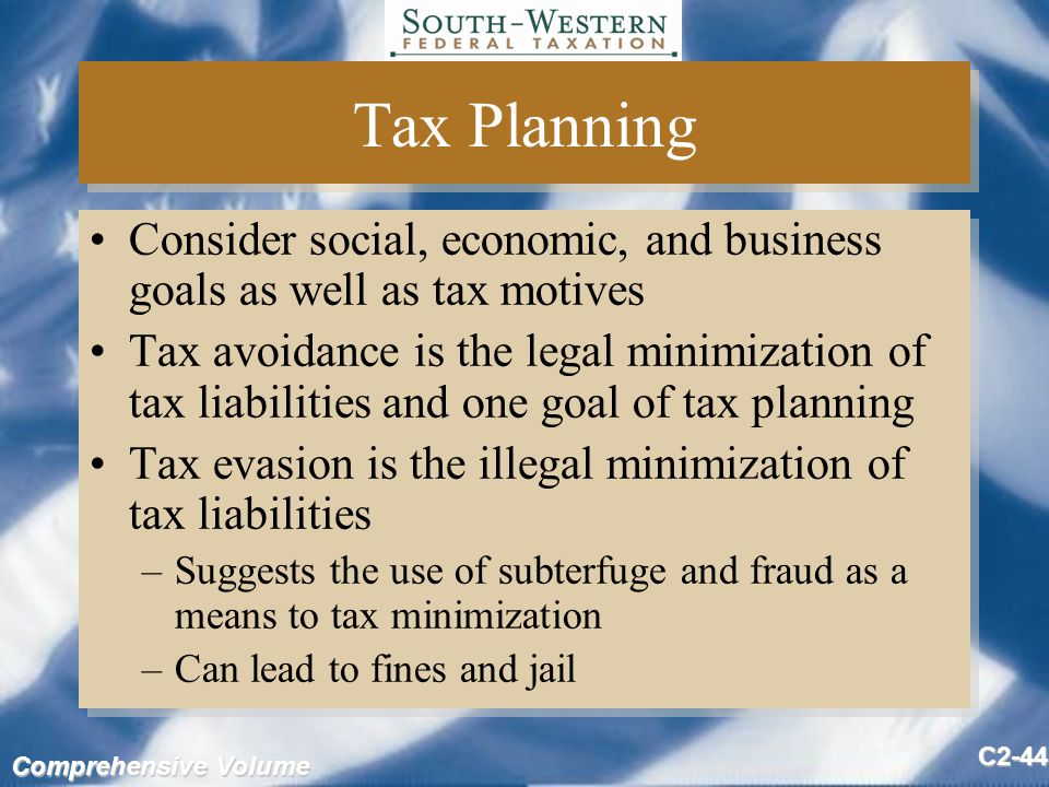 Comprehensive Volume C2-44 Tax Planning Consider social, economic, and business goals as well as tax motives Tax avoidance is the legal minimization of tax liabilities and one goal of tax planning Tax evasion is the illegal minimization of tax liabilities –Suggests the use of subterfuge and fraud as a means to tax minimization –Can lead to fines and jail Consider social, economic, and business goals as well as tax motives Tax avoidance is the legal minimization of tax liabilities and one goal of tax planning Tax evasion is the illegal minimization of tax liabilities –Suggests the use of subterfuge and fraud as a means to tax minimization –Can lead to fines and jail