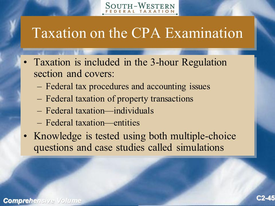 Comprehensive Volume C2-45 Taxation on the CPA Examination Taxation is included in the 3-hour Regulation section and covers: –Federal tax procedures and accounting issues –Federal taxation of property transactions –Federal taxation—individuals –Federal taxation—entities Knowledge is tested using both multiple-choice questions and case studies called simulations Taxation is included in the 3-hour Regulation section and covers: –Federal tax procedures and accounting issues –Federal taxation of property transactions –Federal taxation—individuals –Federal taxation—entities Knowledge is tested using both multiple-choice questions and case studies called simulations