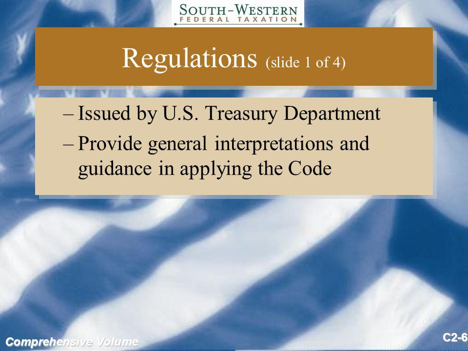 Comprehensive Volume C2-7 Regulations (slide 2 of 4) Issued as: –Proposed: preview of final regulations Do not have force and effect of law –Temporary: issued when guidance needed quickly Same authoritative value as final regulations –Final: Force and effect of law Issued as: –Proposed: preview of final regulations Do not have force and effect of law –Temporary: issued when guidance needed quickly Same authoritative value as final regulations –Final: Force and effect of law
