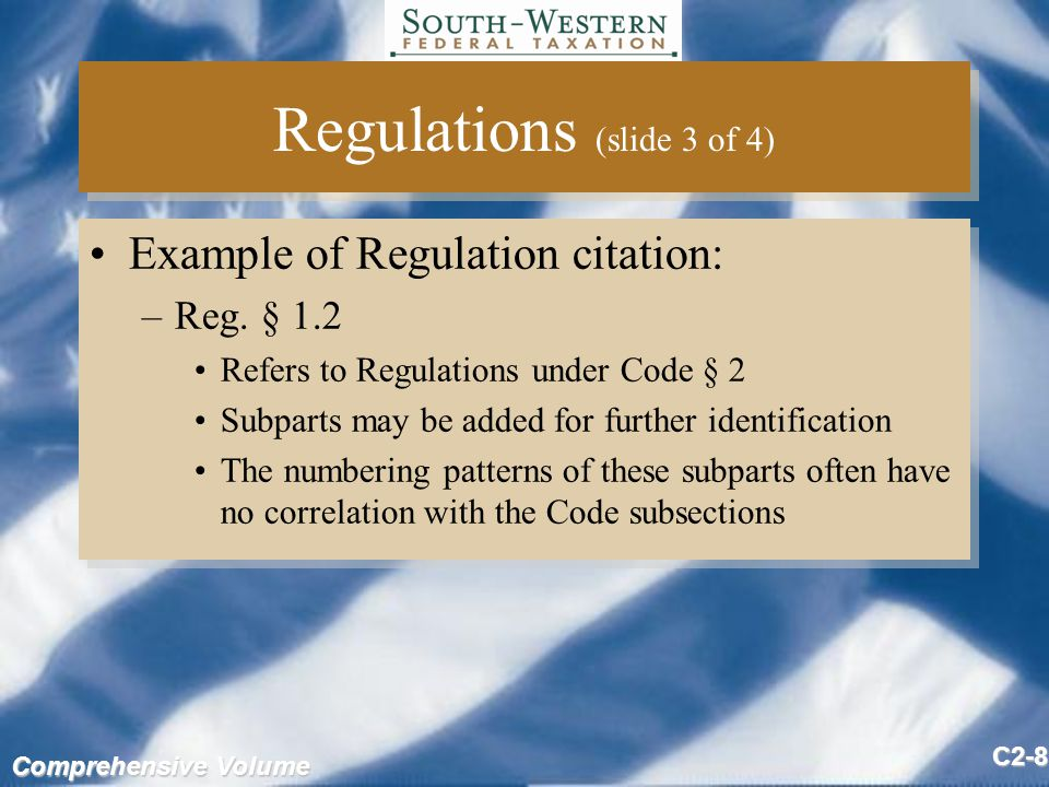 Comprehensive Volume C2-39 Assessing The Validity Of Tax Law Sources (slide 2 of 4) Final Regulations tend to be of three types –Procedural: housekeeping-type instructions –Interpretive: rephrase what is in Committee Reports and the Code Hard to get overturned –Legislative: allow the Treasury Department to determine the details of law Congress has delegated its legislative powers and these cannot generally be overturned Final Regulations tend to be of three types –Procedural: housekeeping-type instructions –Interpretive: rephrase what is in Committee Reports and the Code Hard to get overturned –Legislative: allow the Treasury Department to determine the details of law Congress has delegated its legislative powers and these cannot generally be overturned