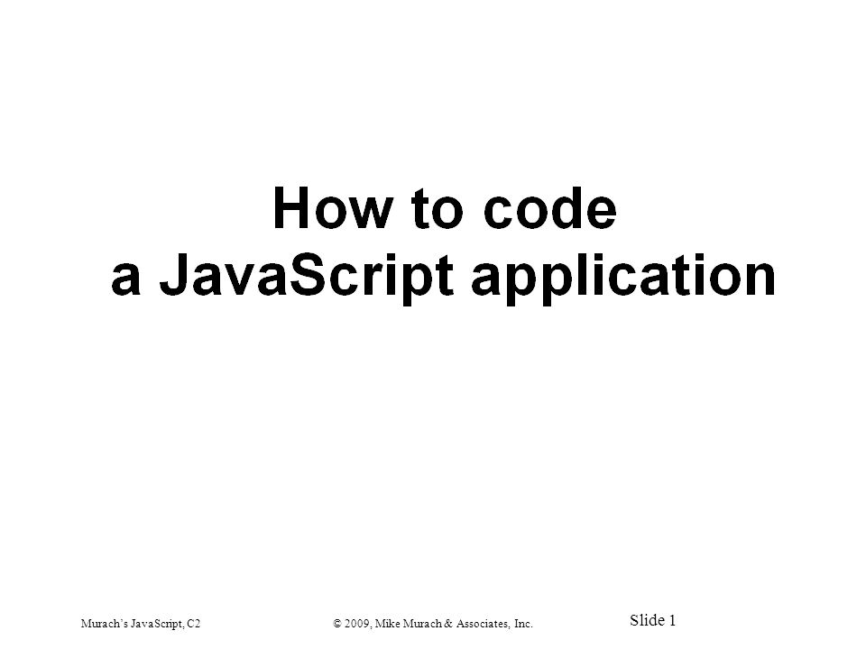 Murach's JavaScript, C2© 2009, Mike Murach & Associates, Inc. Slide 1