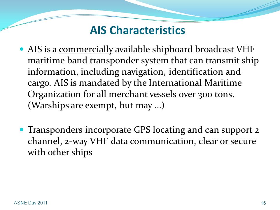 AIS Characteristics AIS is a commercially available shipboard broad­cast VHF maritime band transponder system that can transmit ship information, including navigation, identification and cargo.