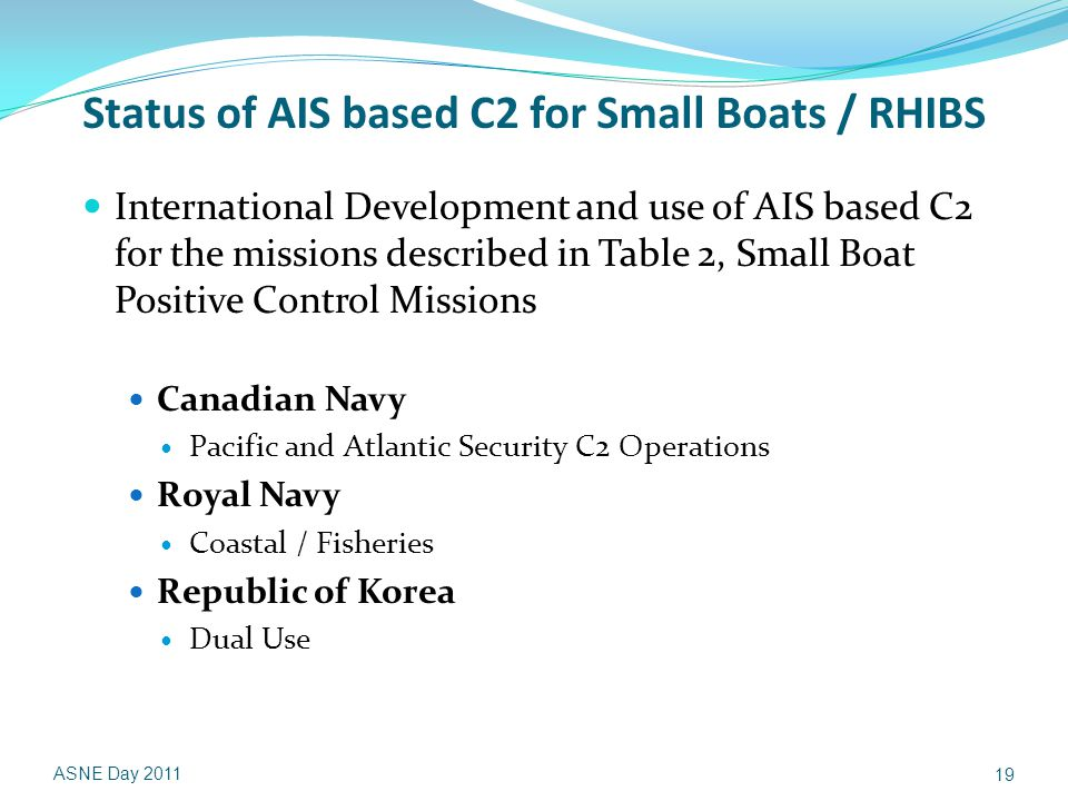 Status of AIS based C2 for Small Boats / RHIBS International Development and use of AIS based C2 for the missions described in Table 2, Small Boat Positive Control Missions Canadian Navy Pacific and Atlantic Security C2 Operations Royal Navy Coastal / Fisheries Republic of Korea Dual Use ASNE Day 2011 19