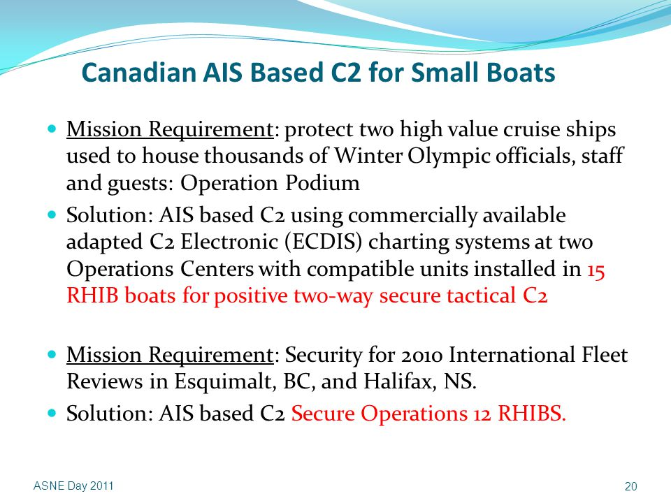 Canadian AIS Based C2 for Small Boats Mission Requirement: protect two high value cruise ships used to house thousands of Winter Olympic officials, staff and guests: Operation Podium Solution: AIS based C2 using commercially available adapted C2 Electronic (ECDIS) charting systems at two Operations Centers with compatible units installed in 15 RHIB boats for positive two-way secure tactical C2 Mission Requirement: Security for 2010 International Fleet Reviews in Esquimalt, BC, and Halifax, NS.