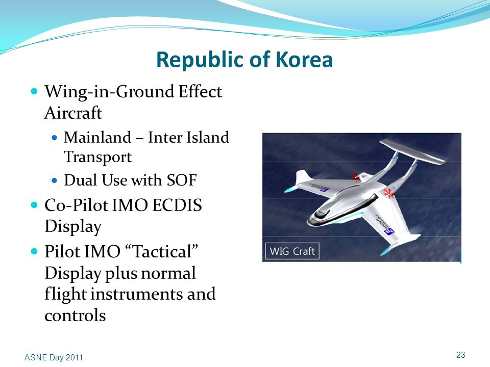 Republic of Korea Wing-in-Ground Effect Aircraft Mainland – Inter Island Transport Dual Use with SOF Co-Pilot IMO ECDIS Display Pilot IMO Tactical Display plus normal flight instruments and controls ASNE Day 2011 23