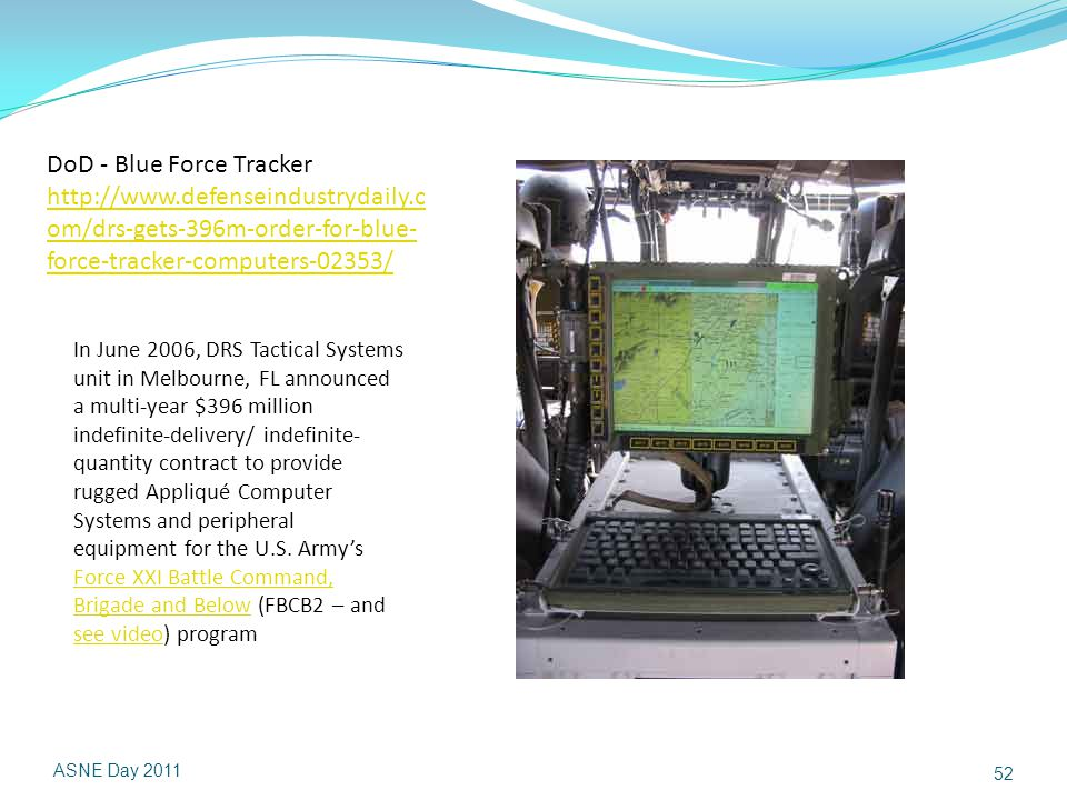 ASNE Day 2011 52 DoD - Blue Force Tracker http://www.defenseindustrydaily.c om/drs-gets-396m-order-for-blue- force-tracker-computers-02353/ http://www.defenseindustrydaily.c om/drs-gets-396m-order-for-blue- force-tracker-computers-02353/ In June 2006, DRS Tactical Systems unit in Melbourne, FL announced a multi-year $396 million indefinite-delivery/ indefinite- quantity contract to provide rugged Appliqué Computer Systems and peripheral equipment for the U.S.