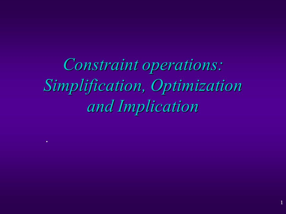 1 Constraint operations: Simplification, Optimization and Implication.