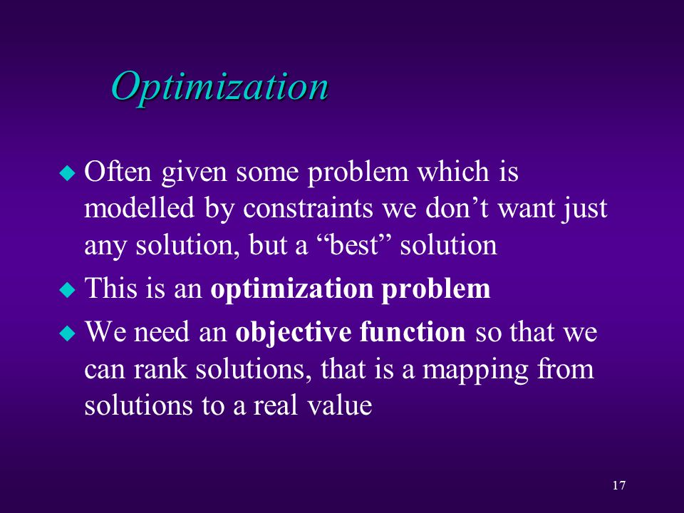 17 Optimization u Often given some problem which is modelled by constraints we don't want just any solution, but a best solution u This is an optimization problem u We need an objective function so that we can rank solutions, that is a mapping from solutions to a real value