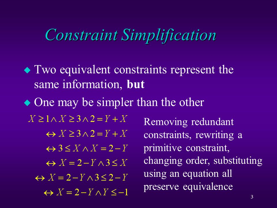 3 Constraint Simplification u Two equivalent constraints represent the same information, but u One may be simpler than the other Removing redundant constraints, rewriting a primitive constraint, changing order, substituting using an equation all preserve equivalence