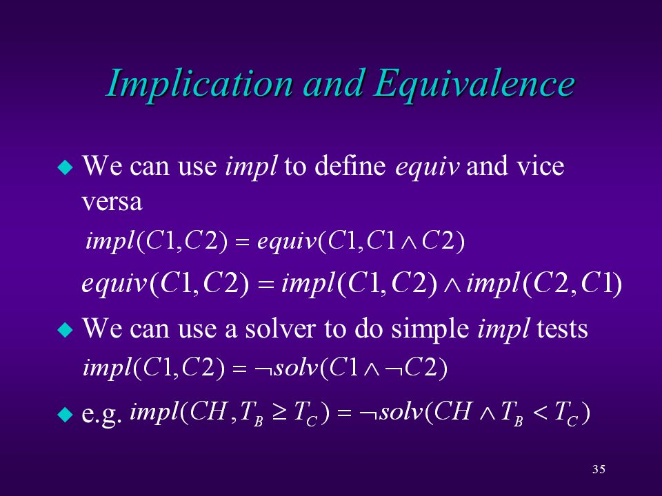 35 Implication and Equivalence u We can use impl to define equiv and vice versa u We can use a solver to do simple impl tests u e.g.