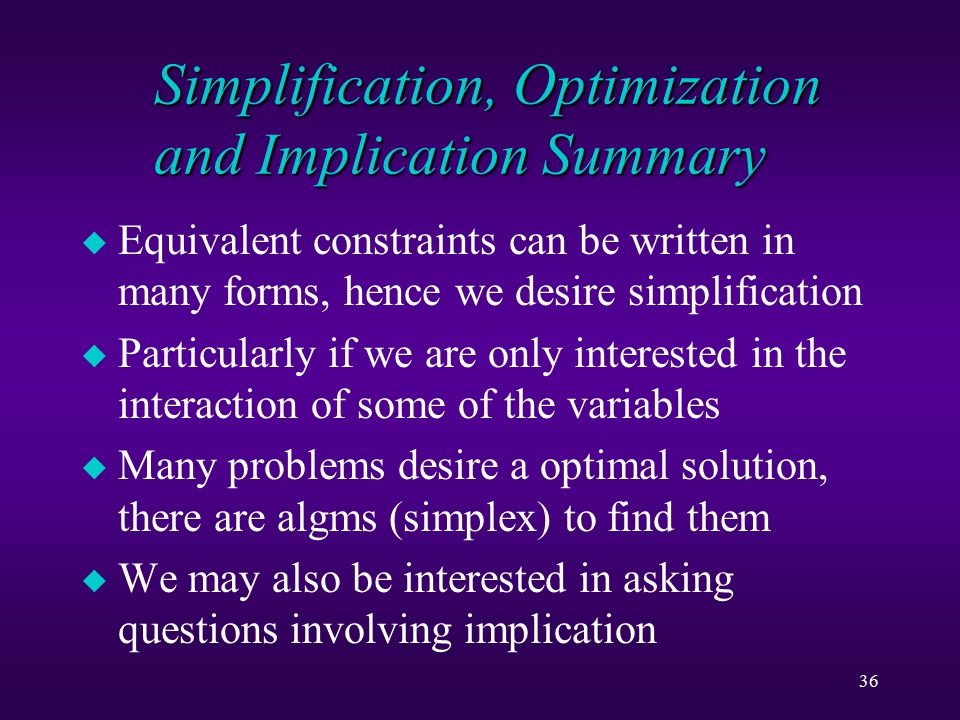 36 Simplification, Optimization and Implication Summary u Equivalent constraints can be written in many forms, hence we desire simplification u Particularly if we are only interested in the interaction of some of the variables u Many problems desire a optimal solution, there are algms (simplex) to find them u We may also be interested in asking questions involving implication