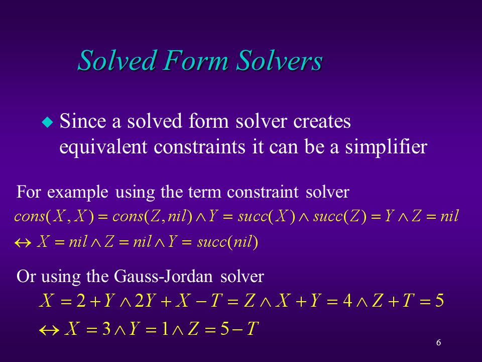 6 Solved Form Solvers u Since a solved form solver creates equivalent constraints it can be a simplifier For example using the term constraint solver Or using the Gauss-Jordan solver