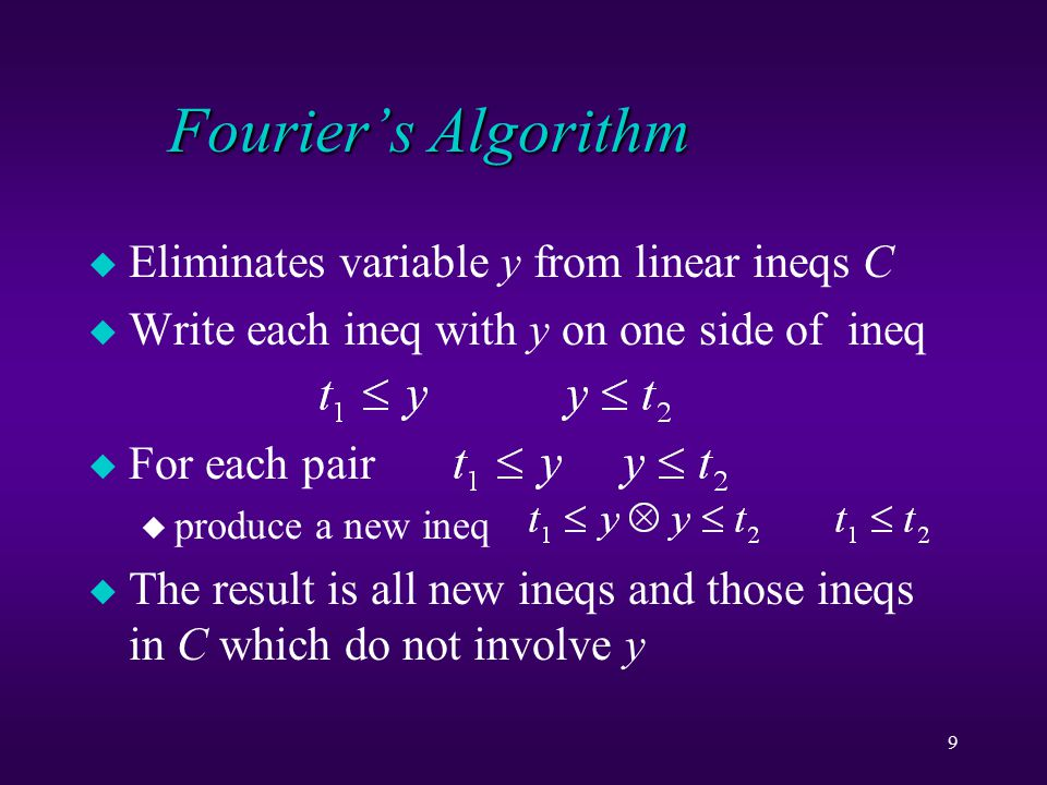 9 Fourier's Algorithm u Eliminates variable y from linear ineqs C u Write each ineq with y on one side of ineq u For each pair u produce a new ineq u The result is all new ineqs and those ineqs in C which do not involve y