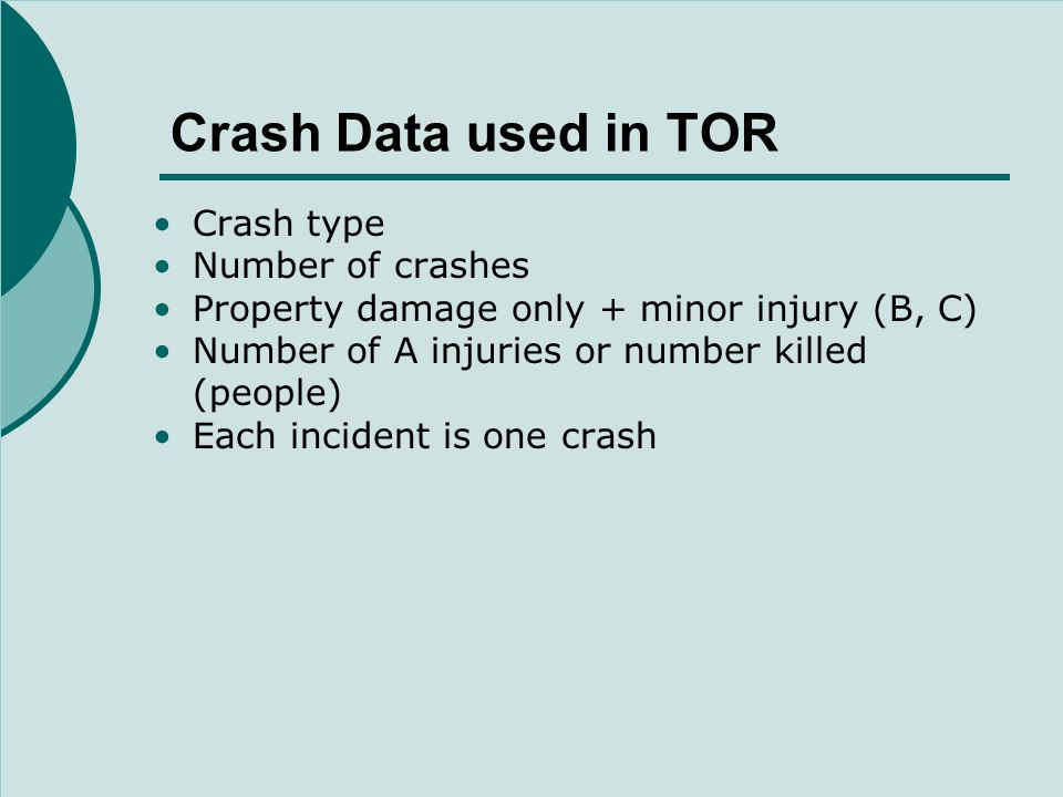 Crash Data used in TOR Crash type Number of crashes Property damage only + minor injury (B, C) Number of A injuries or number killed (people) Each incident is one crash