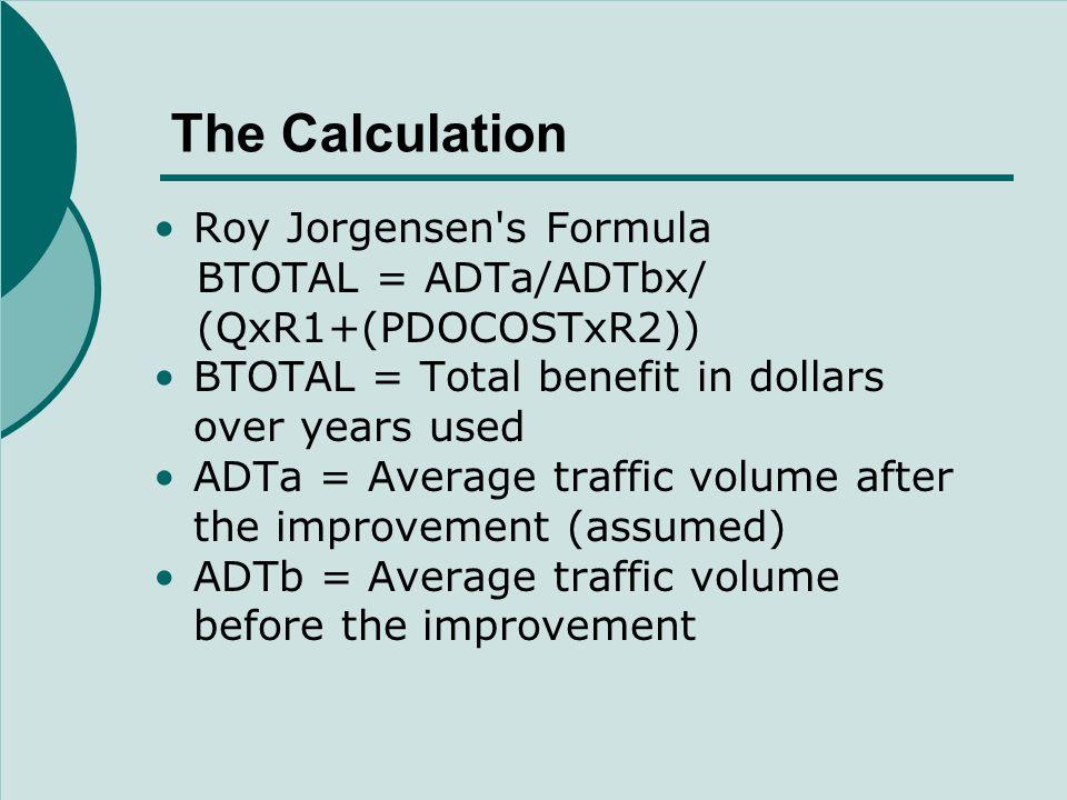 The Calculation Roy Jorgensen s Formula BTOTAL = ADTa/ADTbx/ (QxR1+(PDOCOSTxR2)) BTOTAL = Total benefit in dollars over years used ADTa = Average traffic volume after the improvement (assumed) ADTb = Average traffic volume before the improvement