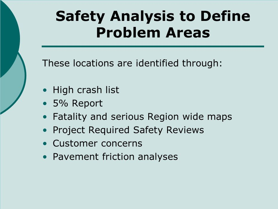 Safety Analysis to Define Problem Areas These locations are identified through: High crash list 5% Report Fatality and serious Region wide maps Project Required Safety Reviews Customer concerns Pavement friction analyses