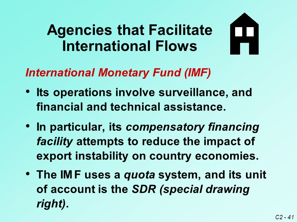 C2 - 41 In particular, its compensatory financing facility attempts to reduce the impact of export instability on country economies. The IM F uses a q