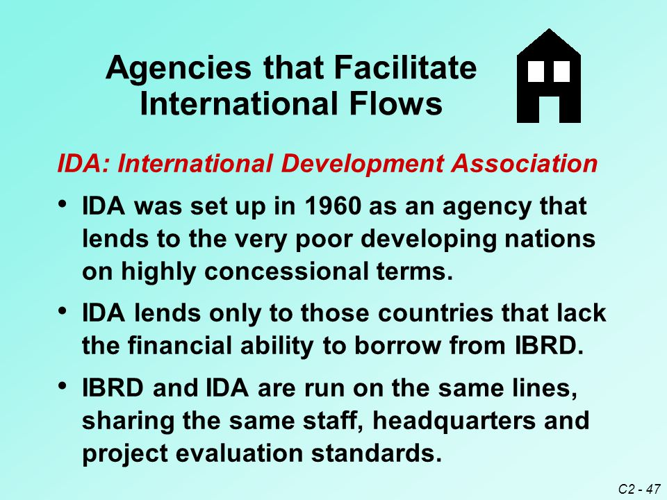 C2 - 47 IDA: International Development Association IDA was set up in 1960 as an agency that lends to the very poor developing nations on highly concessional terms.