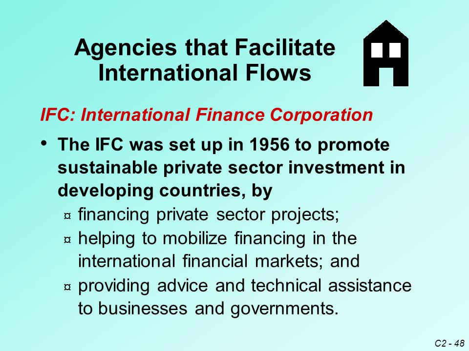 C2 - 48 IFC: International Finance Corporation The IFC was set up in 1956 to promote sustainable private sector investment in developing countries, by ¤ financing private sector projects; ¤ helping to mobilize financing in the international financial markets; and ¤ providing advice and technical assistance to businesses and governments.