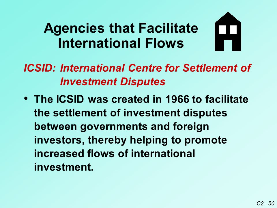 C2 - 50 ICSID:International Centre for Settlement of Investment Disputes The ICSID was created in 1966 to facilitate the settlement of investment disputes between governments and foreign investors, thereby helping to promote increased flows of international investment.